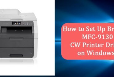 How to Set Up Brother MFC-9130 CW Printer Driver on Windows?